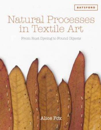 Natural Processes in Textile Art: From Rust Dyeing to Found Objects by Alice Fox