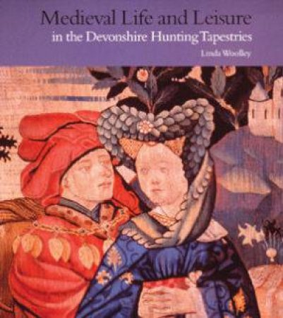 Medieval Life And Leisure: In The Devonshire Hunting Tapestries by Linda Woolley