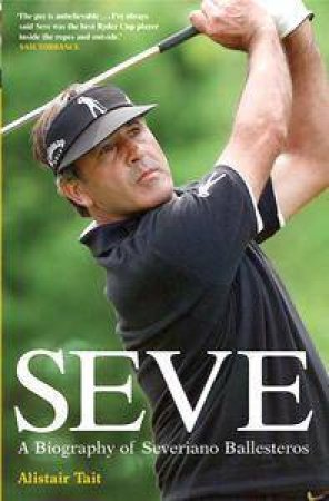 Seve: A Biography Of Seve Ballesteros by Alistair Tait