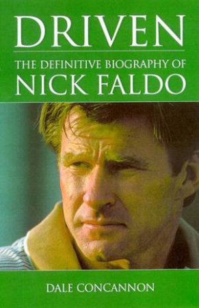 Driven: The Definitive Biography Of Nick Faldo by Dale Concannon