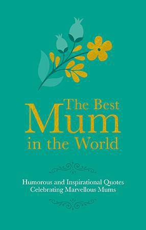 The Best Mum In The World: Humorous Quotes Celebrating Marvellous Mums by Adrian Besley