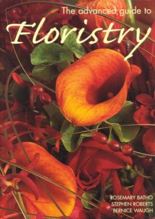 The Advanced Guide To Floristry by Rosemary Batho & Stephen Roberts & Bernice Waugh