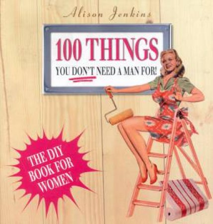 100 Things You Don't Need A Man For!: The DIY Book For Women by Alison Jenkins