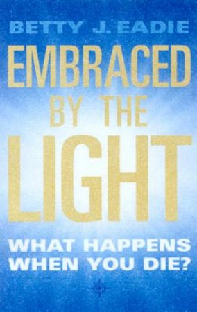 Embraced By The Light: What Happens When You Die? by Betty J Eadie