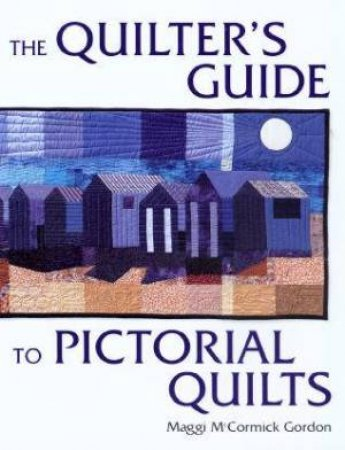 The Quilter's Guide To Pictorial Quilts by Maggi McCormick Gordon