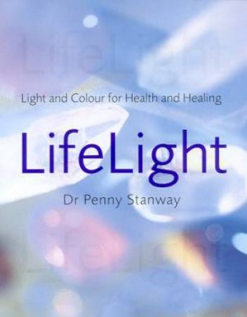 Life Light: Light And Colour For Health And Healing by Dr Penny Stanway