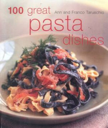 100 Great Pasta Dishes by Ann & Franco Taruschio