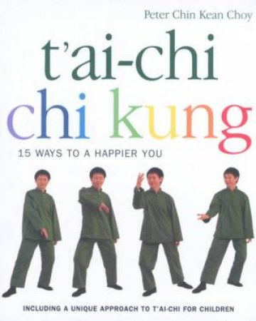 Tai-Chi, Chi Kung: 15 Ways To A Happier You by Peter Chin Kean Choy