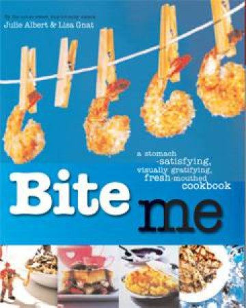 Bite Me: A Stomach-Satisfying, Visually-Gratifying, Fresh-Mouthed Cookbook by Julie Albert & Lisa Gnat