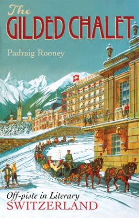 The Gilded Chalet: Off-Piste In Literary Switzerland by Padraig Rooney