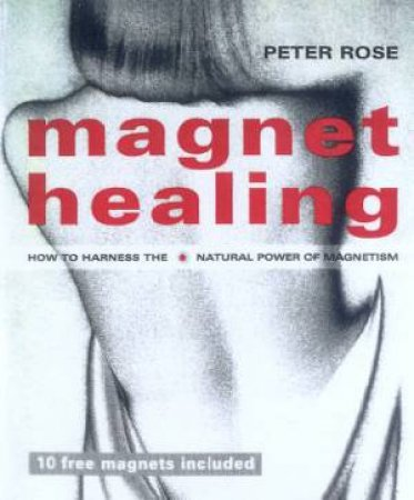 Magnet Healing: How To Harness The Natural Power Of Magnetism by Peter Rose