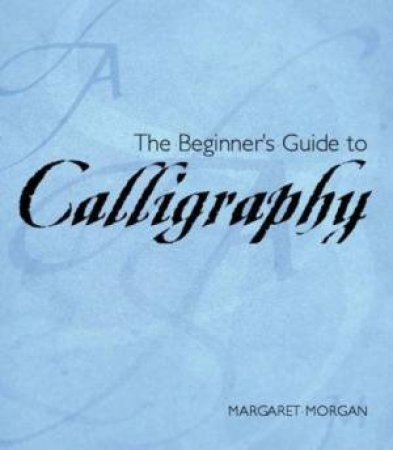The Beginner's Guide To Calligraphy by Margaret Morgan