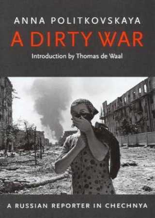 A Dirty War: A Russian Reporter In Chechnya by Anna Politkovskaya