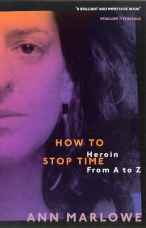 How To Stop Time: Heroin From A To Z by Ann Marlowe