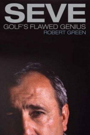 Seve Golfs Flawed Genius by Robert Green