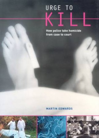 Urge To Kill: How Police Take Homicide From Case To Court by Martin Edwards