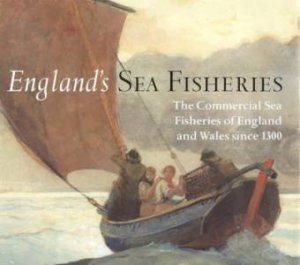 England's Sea Fisheries: The Commercial Sea Fisheries of England and Wales Since 1300 by RAMSTER JOHN,REID CHR STARKEY DAVID