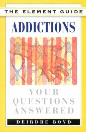 The Element Guide To Addictions by Deidre Boyd
