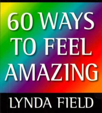 60 Ways to Feel Amazing by Lynda Field