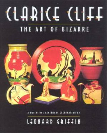 Clarice Cliff: The Art Of The Bizarre by Leonard Griffin