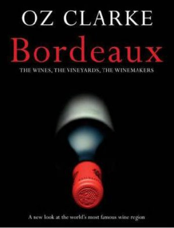 Oz Clarke Bordeaux: A New Look at the World's Most Famous Wine Region by Oz Clarke