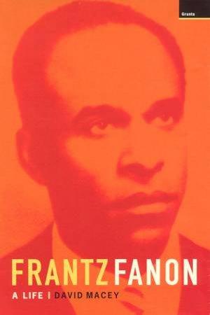 Frantz Fanon: A Life by David Macey
