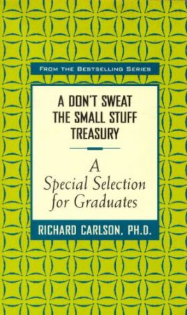A Don't Sweat The Small Stuff Treasury: A Special Selection For Graduates by  Richard Carlson