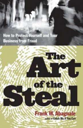 The Art Of The Steal: How To Protect Yourself And Your Business From Fraud by Frank W Abagnale