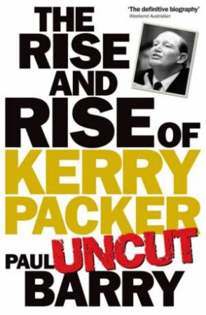 Rise and Rise of Kerry Packer 'Uncut' by Paul Barry