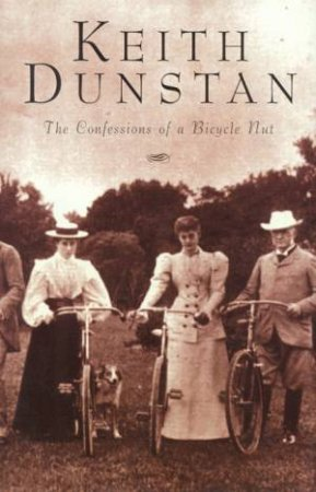 The Confessions Of A Bicycle Nut by Keith Dunstan