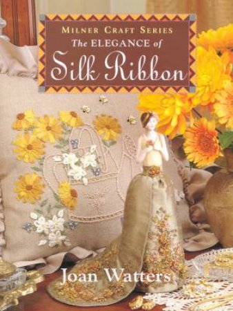 The Elegance Of Silk Ribbon Embroidery by Joan Watters