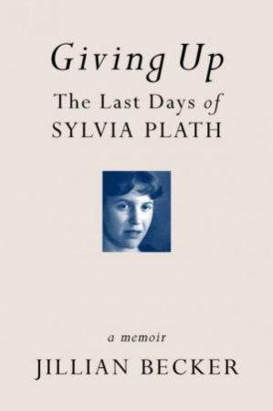 Giving Up: Last Days Of Sylvia Plath: A Memoir by Jillian Becker