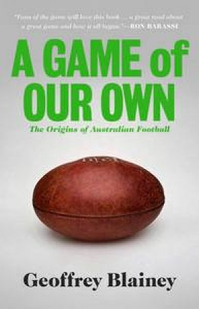 A Game of Our Own: The Origins of Australian Football by Geoffrey Blainey