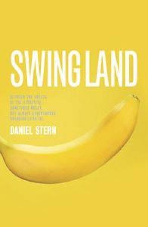 Swingland: Between the Sheets of the Secretive, Sometimes Messy, but Always Adventurous Swinging Lifestyle by Daniel Stern