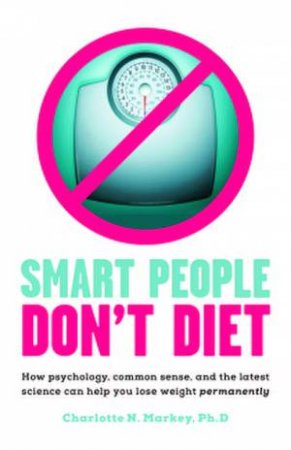 Smart People Don't Diet: How Psychology, Common Sense, and the Latest Science Can Help You Lose Weight Permanently by Charlotte N. Markey