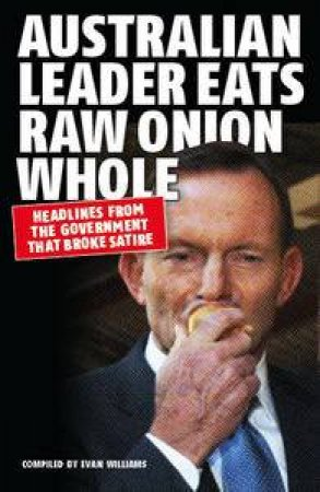 Australian Leader Eats Raw Onion Whole: Headlines from the Government that broke satire