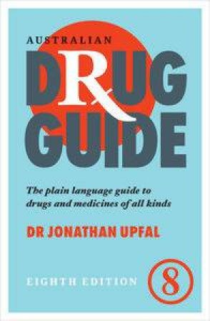Australian Drug Guide: The Plain Language Guide To Drugs And Medicines Of All Kinds by Jonathan Upfal