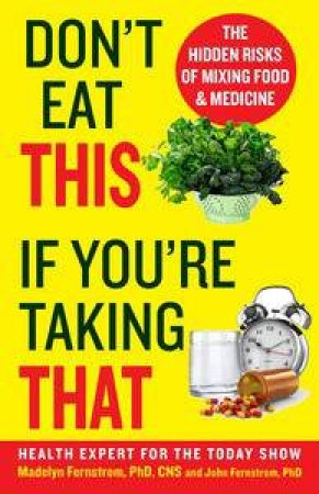 Don't Eat This If You're Taking That: The Hidden Risks of Mixing Food   and Medicine by Madelyn; Fernstrom, John Fernstrom