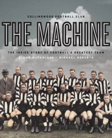 The Machine: The Inside Story Of Football's Greatest Team by Michael Roberts & Glenn McFarlane