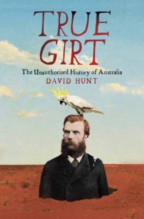 True Girt: The Unauthorised History Of Australia: Vol. 02 by David Hunt