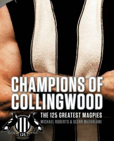 Champions Of Collingwood: The 125 Greatest Magpies by Michael Roberts & Glenn Mcfarlane