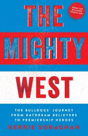 The Mighty West: The Bulldogs' Journey From Daydream Believers To Premiership Heroes by Kerrie Soraghan