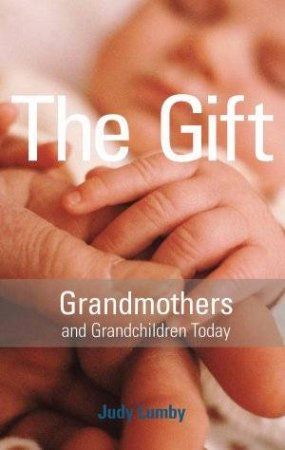 The Gift: Grandmothers And Grandchildren Today by Judy Lumby