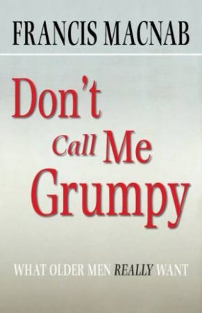 Don't Call Me Grumpy: What Older Men Really Want by Francis Macnab