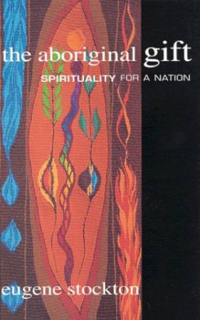 The Aboriginal Gift: Spirituality For A Nation by Eugene Stockton