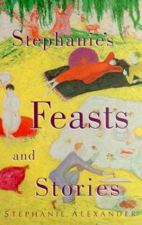 Stephanie's Feasts And Stories by Stephanie Alexander