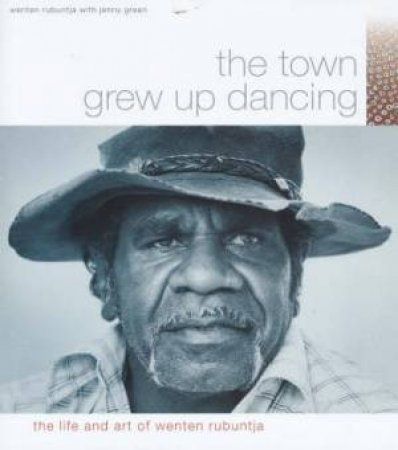 The Town Grew Up Dancing: The Life And Art Of Wenten Rubuntja