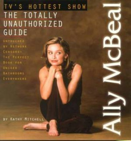 Ally McBeal: The Totally Unathorized Guide by Kathy Mitchell