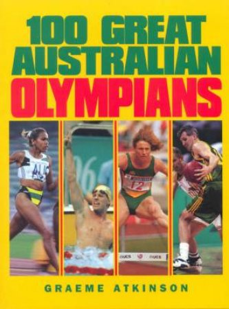 100 Great Australian Olympians by Graeme Atkinson