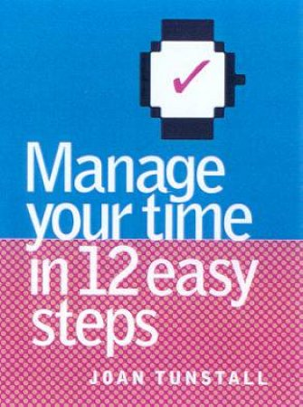 Manage Your Time In 12 Easy Steps by Joan Tunstall